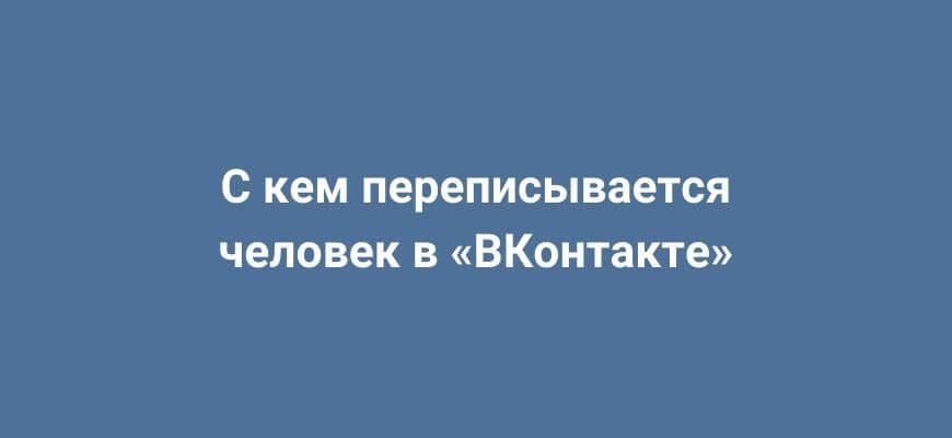Как узнать с кем переписывается человек в ВКонтакте