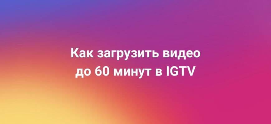 Как загрузить длинное видео в IGTV